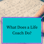 What is Life Coaching and What Does a Life Coach Do?